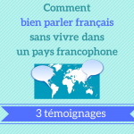Comment bien parler français sans vivre dans un pays francophone : 3 témoignages