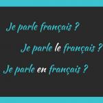 Je parle français ? Je parle LE français ? Je parle EN français ?