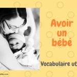 Avoir un bébé : le vocabulaire utile