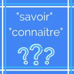 Savoir ou connaitre ? Comment choisir le verbe correct ?