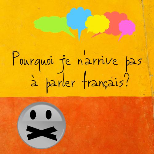 Pourquoi je n'arrive pas à parler en français